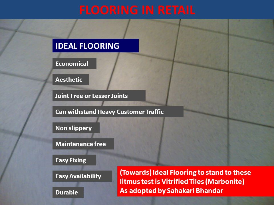 FLOORING IN RETAIL IDEAL FLOORING Economical Aesthetic Joint Free or Lesser Joints Can withstand Heavy Customer Traffic Non slippery Maintenance free Easy Fixing Easy Availability Durable (Towards) Ideal Flooring to stand to these litmus test is Vitrified Tiles (Marbonite) As adopted by Sahakari Bhandar