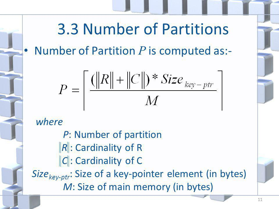 3.3 Number of Partitions Number of Partition P is computed as:- where P: Number of partition R : Cardinality of R C : Cardinality of C Size key-ptr : Size of a key-pointer element (in bytes) M: Size of main memory (in bytes) 11