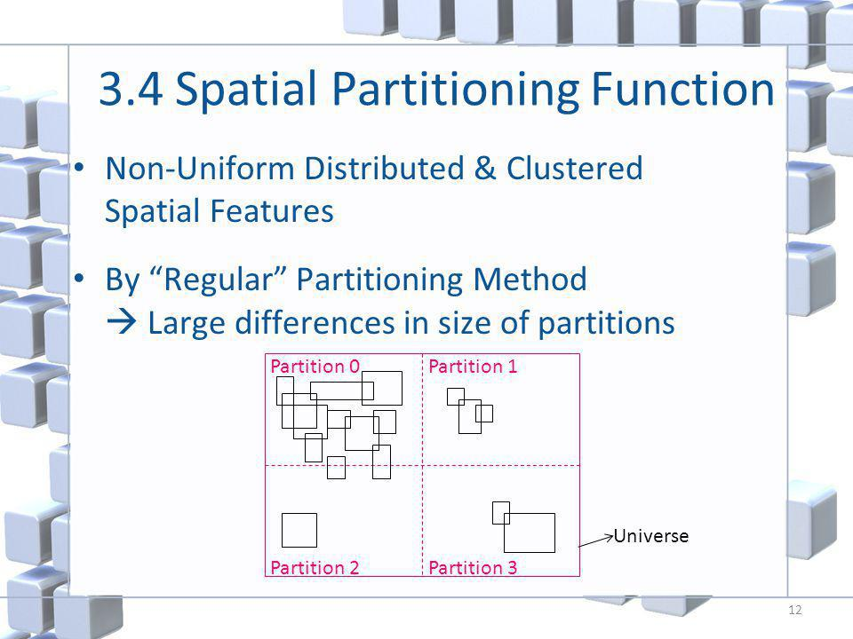 3.4 Spatial Partitioning Function Non-Uniform Distributed & Clustered Spatial Features By Regular Partitioning Method Large differences in size of partitions 12 Partition 0Partition 1 Partition 2Partition 3 Universe