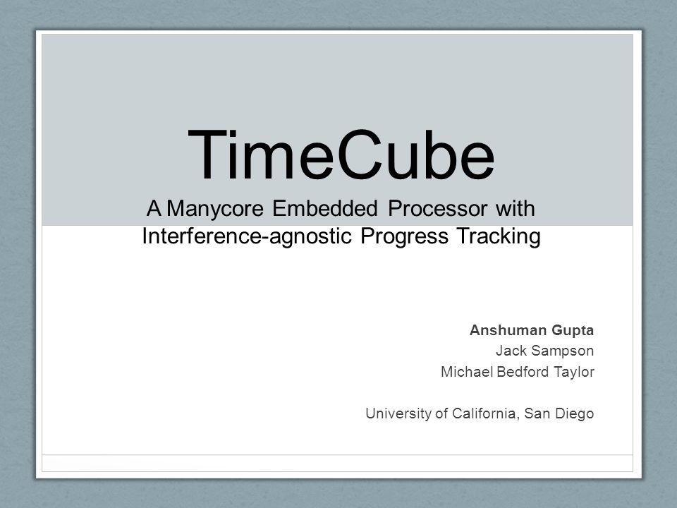 TimeCube A Manycore Embedded Processor with Interference-agnostic Progress Tracking Anshuman Gupta Jack Sampson Michael Bedford Taylor University of California, San Diego