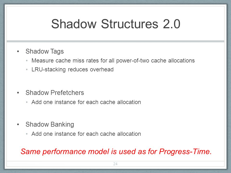 Shadow Structures 2.0 Shadow Tags Measure cache miss rates for all power-of-two cache allocations LRU-stacking reduces overhead Shadow Prefetchers Add one instance for each cache allocation Shadow Banking Add one instance for each cache allocation 24 Same performance model is used as for Progress-Time.