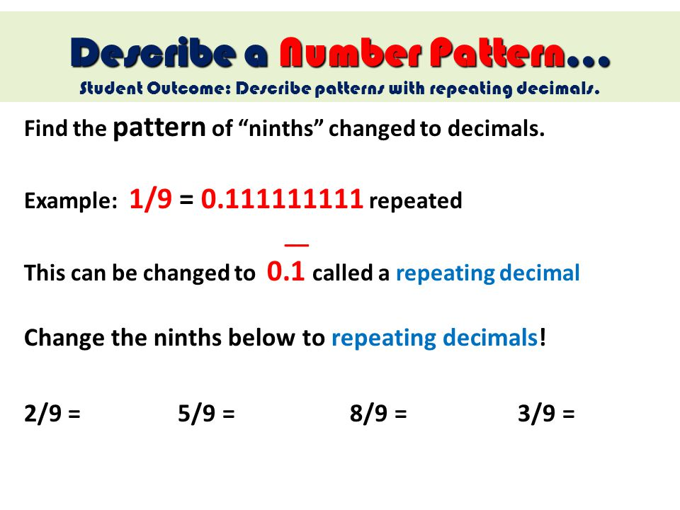 Find the pattern of ninths changed to decimals. Example: 1/9 = 0.111111111 repeated __ This can be changed to 0.1 called a repeating decimal Describe