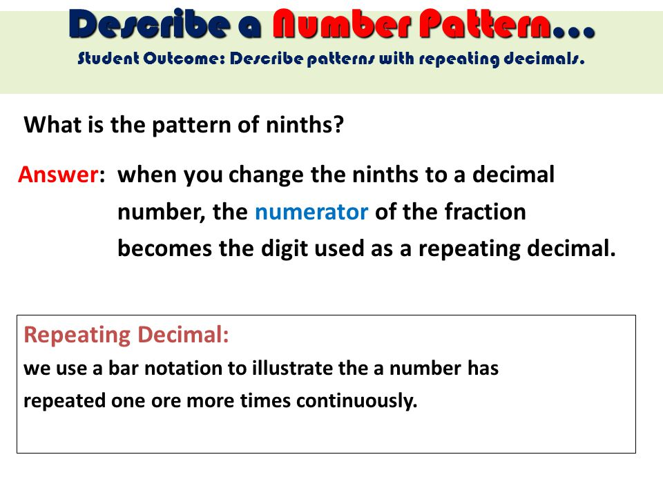 What is the pattern of ninths? Describe a Number Pattern… Student Outcome: Describe patterns with repeating decimals. Answer: when you change the nint
