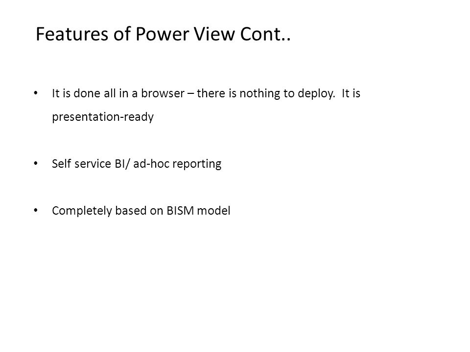 Features of Power View Cont.. It is done all in a browser – there is nothing to deploy. It is presentation-ready Self service BI/ ad-hoc reporting Com