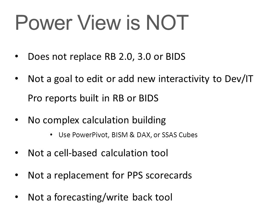 Power View is NOT Does not replace RB 2.0, 3.0 or BIDS Not a goal to edit or add new interactivity to Dev/IT Pro reports built in RB or BIDS No comple