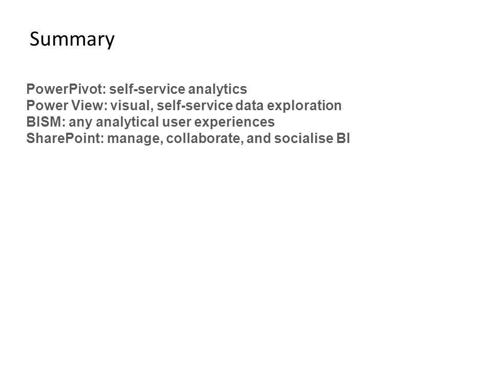 Summary PowerPivot: self-service analytics Power View: visual, self-service data exploration BISM: any analytical user experiences SharePoint: manage,