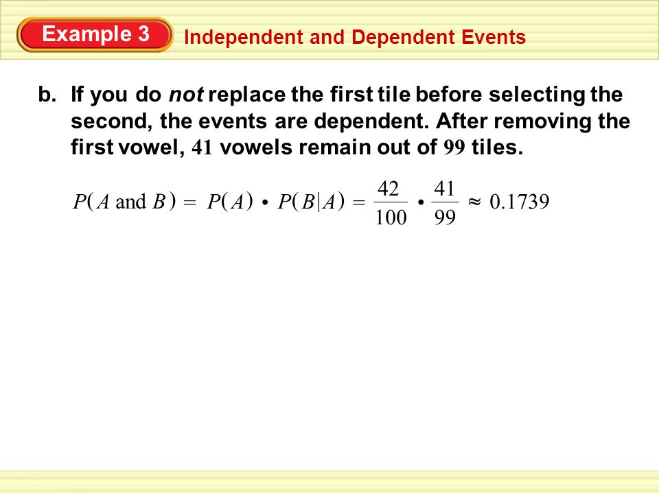 Example 3 Independent and Dependent Events b.If you do not replace the first tile before selecting the second, the events are dependent.