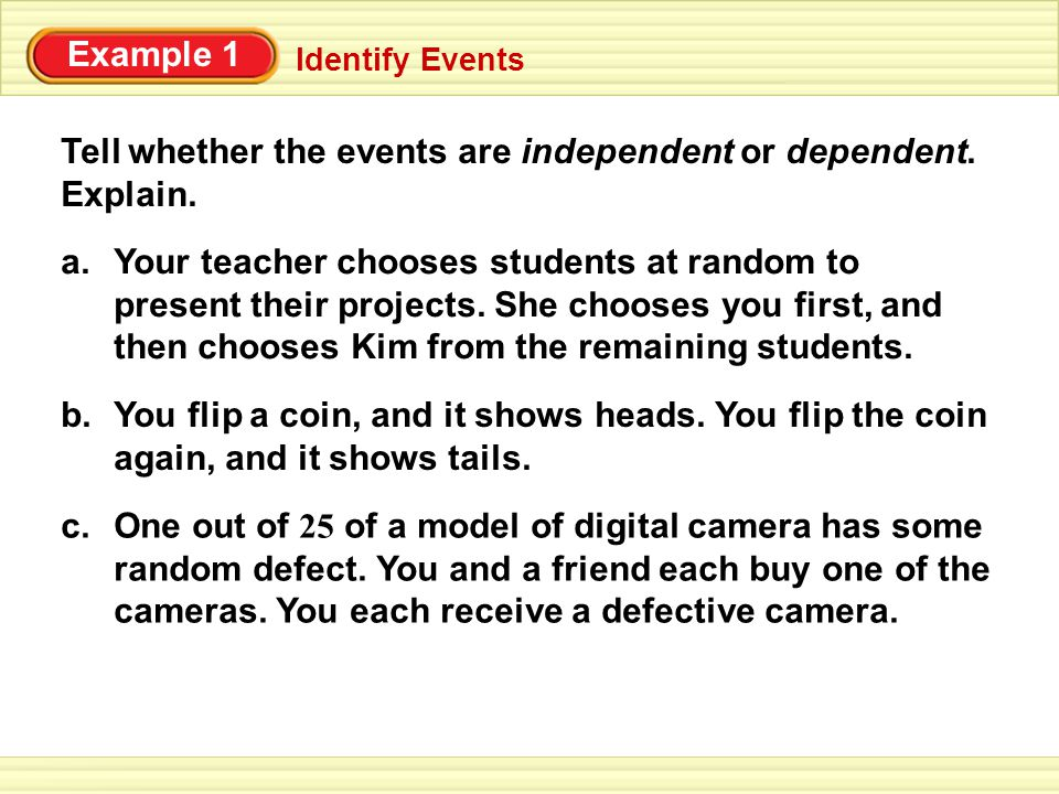 Example 1 Identify Events SOLUTION a.Dependent; after you are chosen, there is one fewer student from which to make the second choice.
