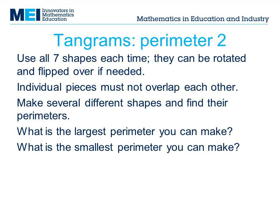 Tangrams: perimeter 2 Use all 7 shapes each time; they can be rotated and flipped over if needed. Individual pieces must not overlap each other. Make