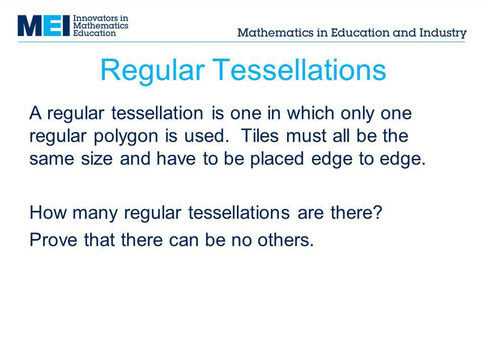 Regular Tessellations A regular tessellation is one in which only one regular polygon is used. Tiles must all be the same size and have to be placed e