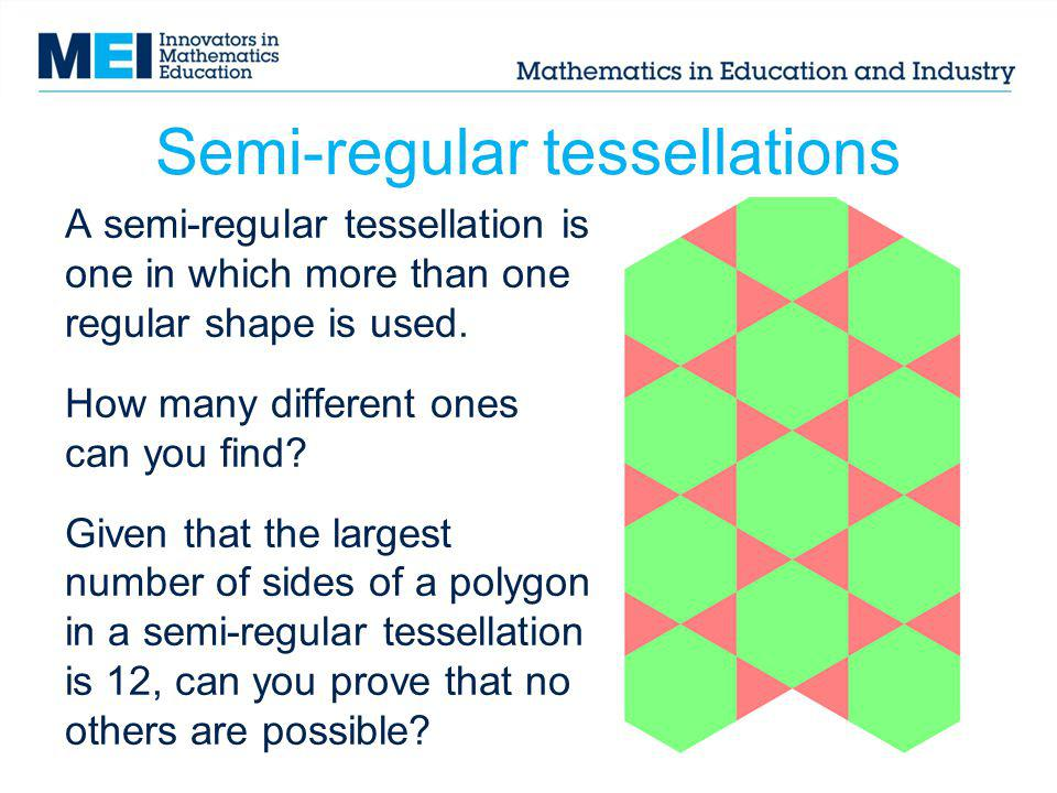Semi-regular tessellations A semi-regular tessellation is one in which more than one regular shape is used. How many different ones can you find? Give