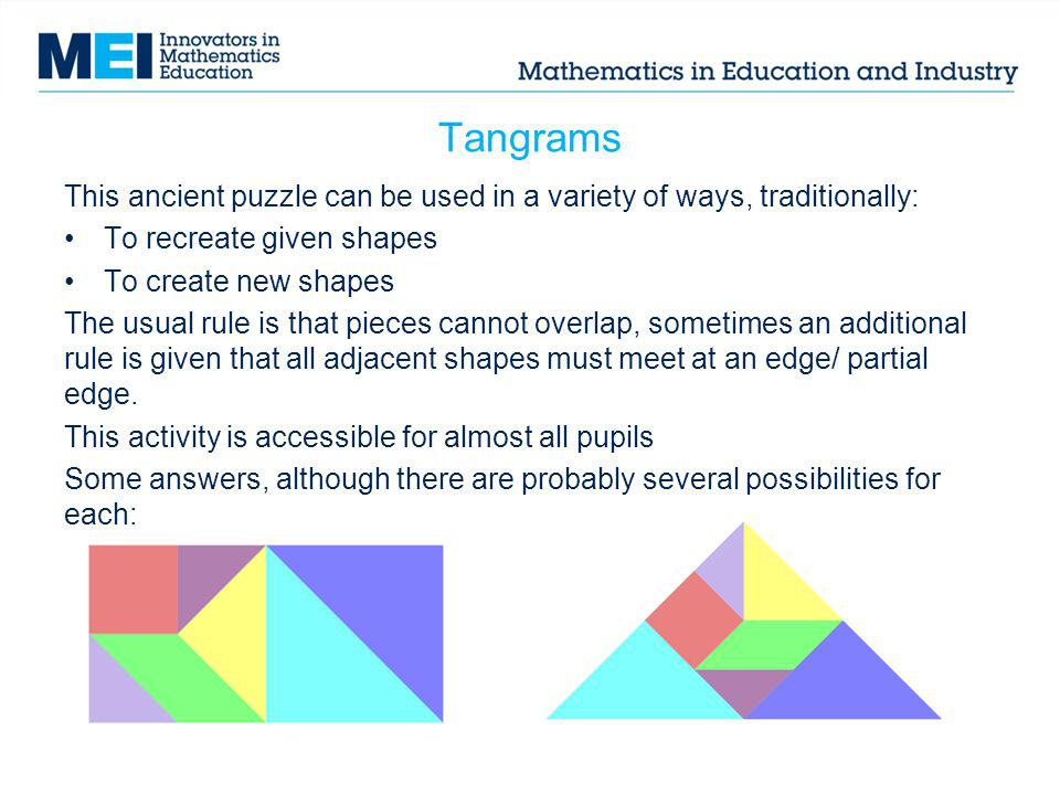 Tangrams This ancient puzzle can be used in a variety of ways, traditionally: To recreate given shapes To create new shapes The usual rule is that pie
