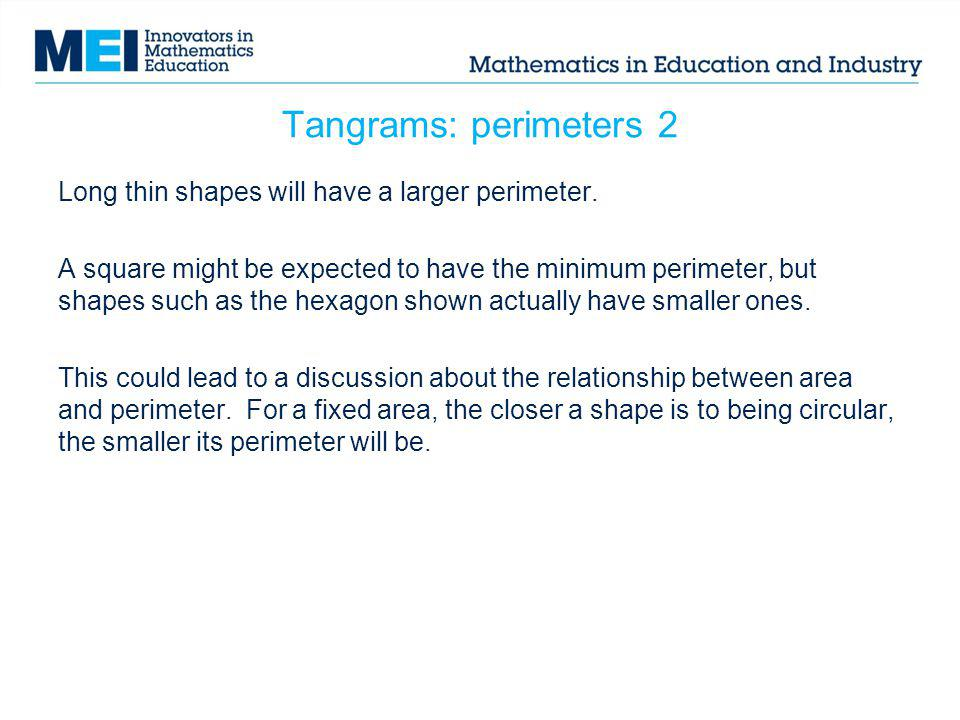 Tangrams: perimeters 2 Long thin shapes will have a larger perimeter. A square might be expected to have the minimum perimeter, but shapes such as the
