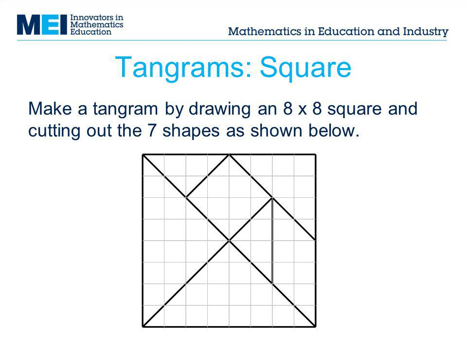 Tangrams: Square Use all 7 shapes each time; they can be rotated and flipped over if needed.