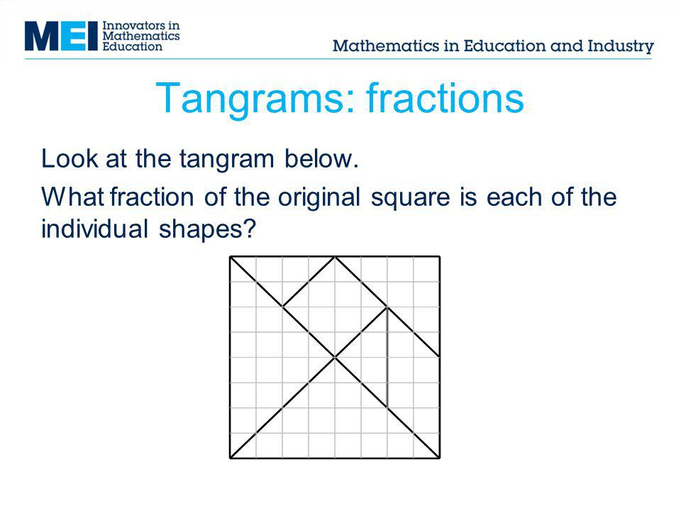 Tangrams: fractions Look at the tangram below. What fraction of the original square is each of the individual shapes?