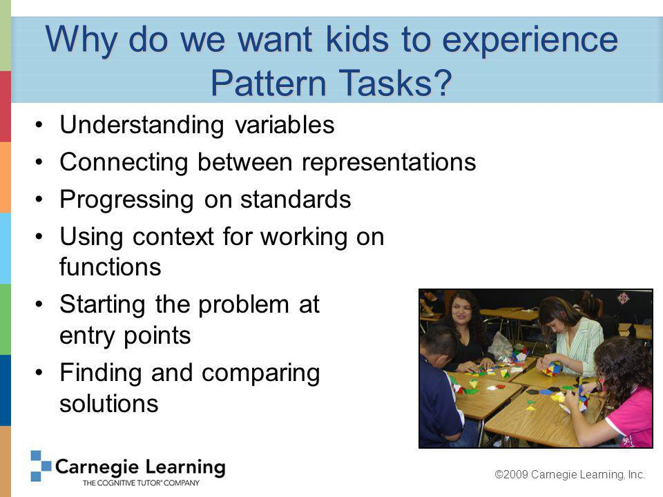 ©2009 Carnegie Learning, Inc. Why do we want kids to experience Pattern Tasks.