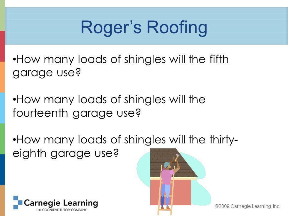 ©2009 Carnegie Learning, Inc. Rogers Roofing How many loads of shingles will the fifth garage use.