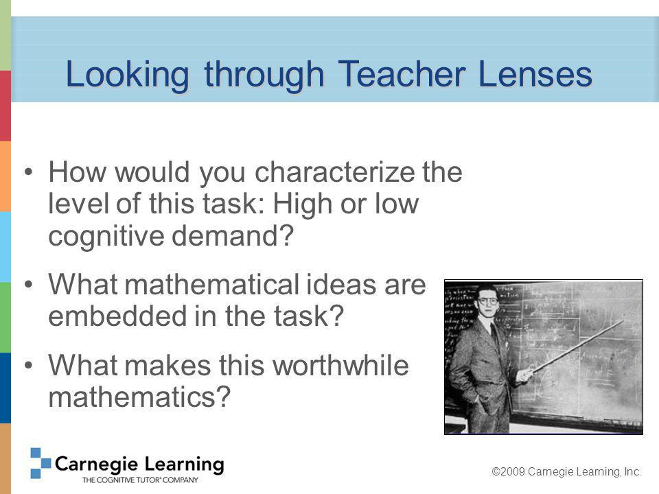 ©2009 Carnegie Learning, Inc. Looking through Teacher Lenses How would you characterize the level of this task: High or low cognitive demand? What mat