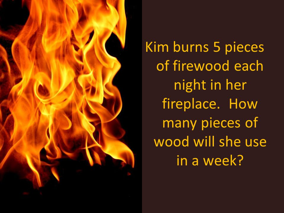 Kim burns 5 pieces of firewood each night in her fireplace. How many pieces of wood will she use in a week?