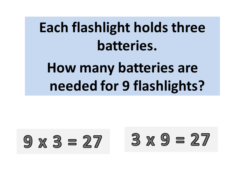 Each flashlight holds three batteries. How many batteries are needed for 9 flashlights