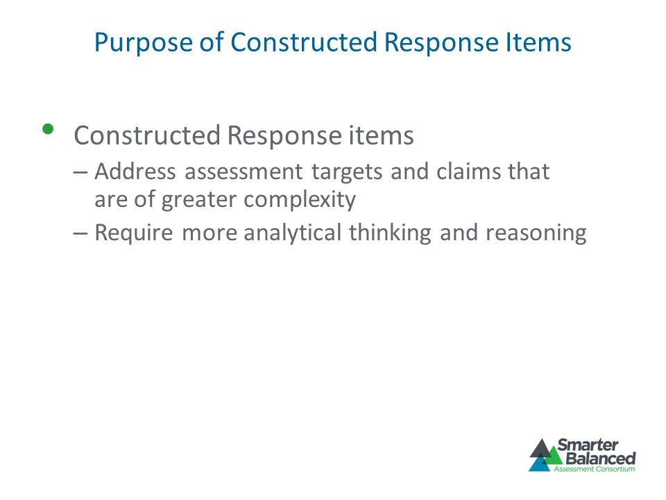Purpose of Constructed Response Items Constructed Response items – Address assessment targets and claims that are of greater complexity – Require more