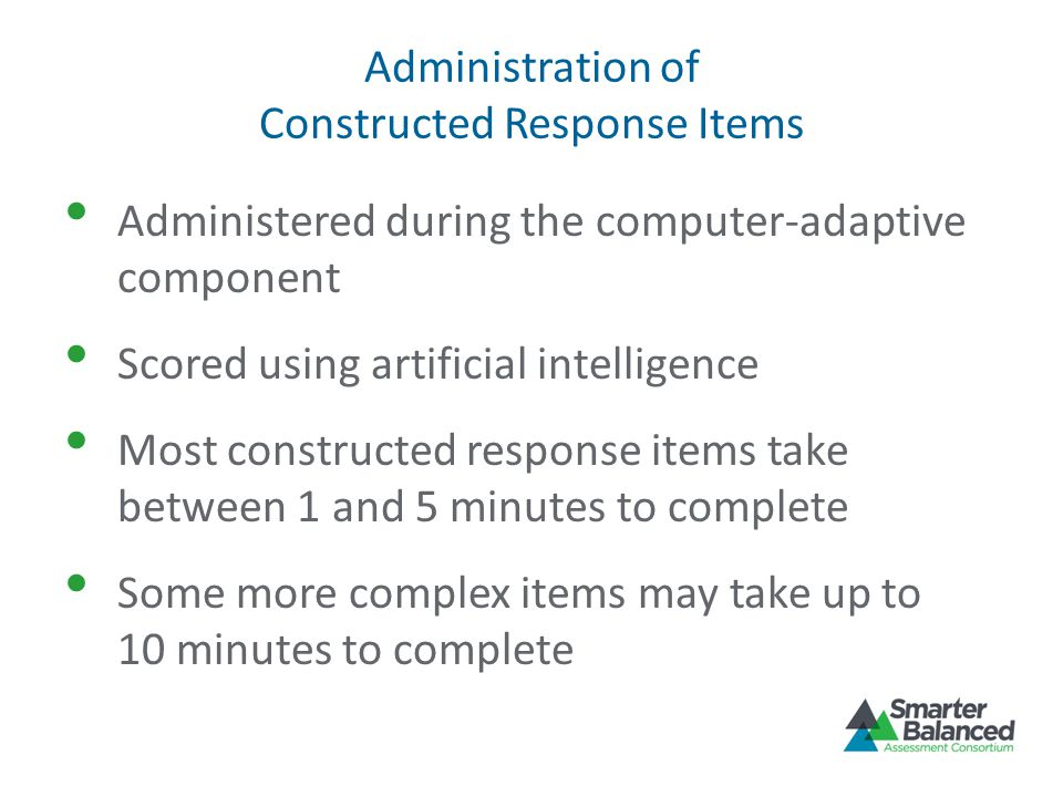 Administration of Constructed Response Items Administered during the computer-adaptive component Scored using artificial intelligence Most constructed