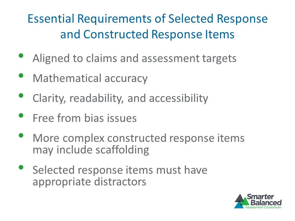 Essential Requirements of Selected Response and Constructed Response Items Aligned to claims and assessment targets Mathematical accuracy Clarity, rea