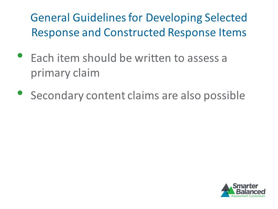 General Guidelines for Developing Selected Response and Constructed Response Items Each item should be written to assess a primary claim Secondary con