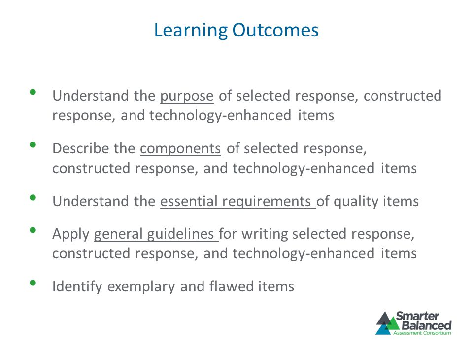 Learning Outcomes Understand the purpose of selected response, constructed response, and technology-enhanced items Describe the components of selected