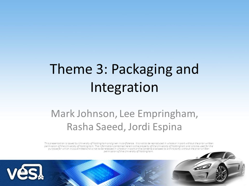 Theme 3: Packaging and Integration Mark Johnson, Lee Empringham, Rasha Saeed, Jordi Espina This presentation is issued by University of Nottingham and
