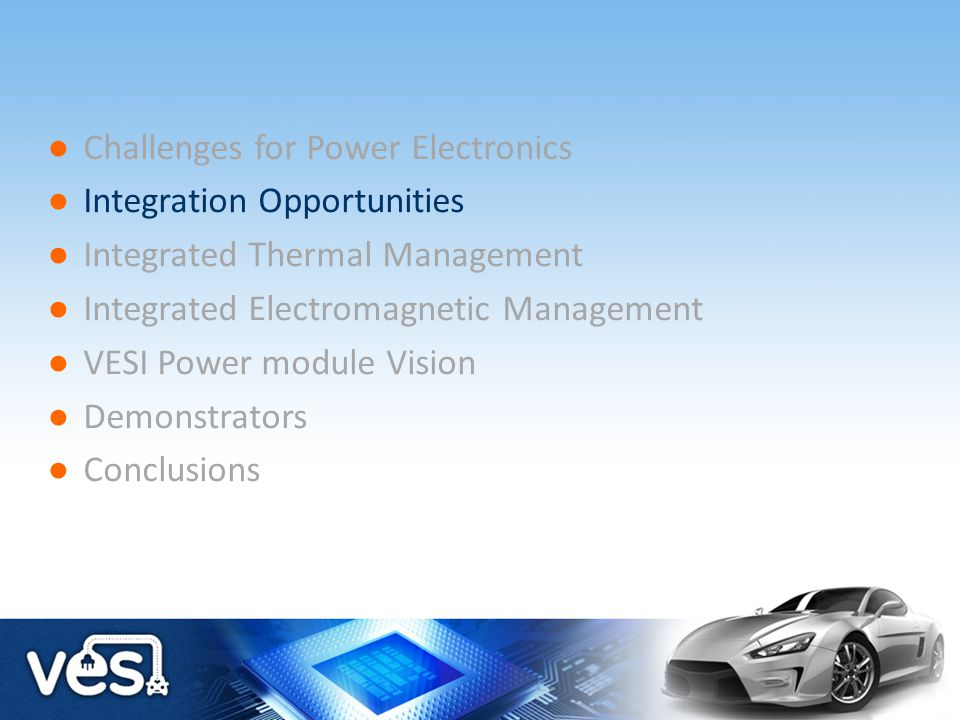 Challenges for Power Electronics Integration Opportunities Integrated Thermal Management Integrated Electromagnetic Management VESI Power module Visio