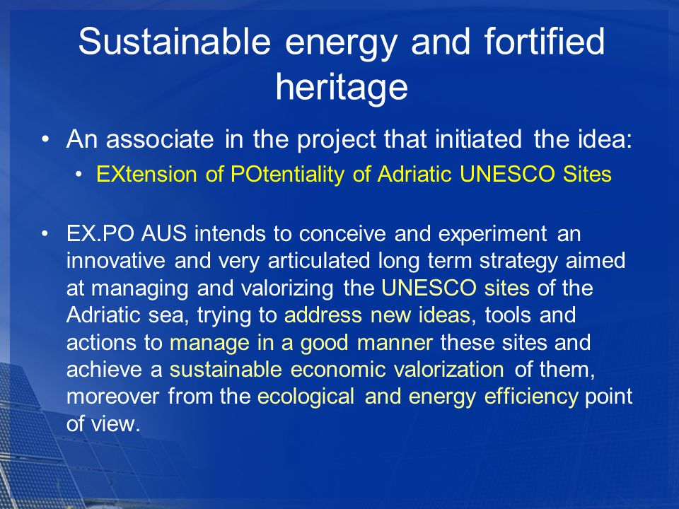 An associate in the project that initiated the idea: EXtension of POtentiality of Adriatic UNESCO Sites EX.PO AUS intends to conceive and experiment an innovative and very articulated long term strategy aimed at managing and valorizing the UNESCO sites of the Adriatic sea, trying to address new ideas, tools and actions to manage in a good manner these sites and achieve a sustainable economic valorization of them, moreover from the ecological and energy efficiency point of view.