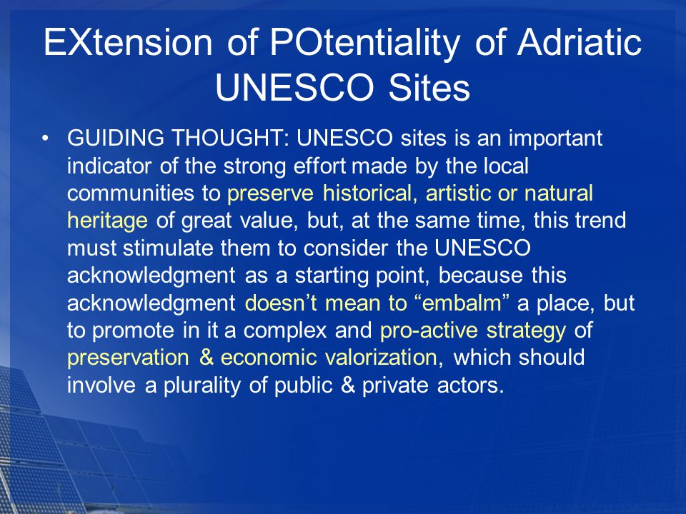EXtension of POtentiality of Adriatic UNESCO Sites GUIDING THOUGHT: UNESCO sites is an important indicator of the strong effort made by the local communities to preserve historical, artistic or natural heritage of great value, but, at the same time, this trend must stimulate them to consider the UNESCO acknowledgment as a starting point, because this acknowledgment doesnt mean to embalm a place, but to promote in it a complex and pro-active strategy of preservation & economic valorization, which should involve a plurality of public & private actors.