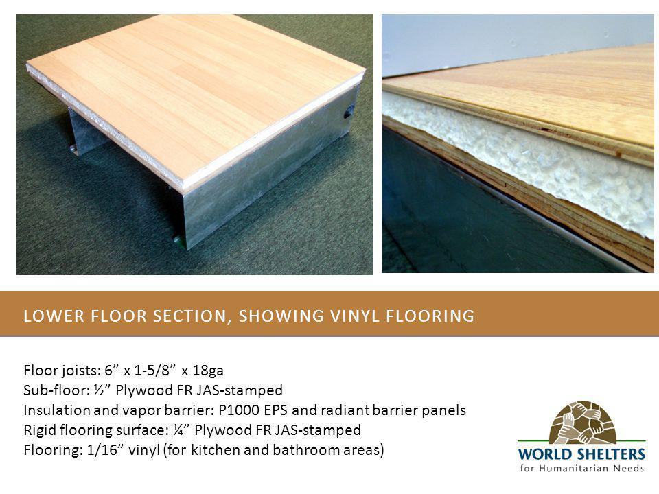 LOWER FLOOR SECTION, SHOWING VINYL FLOORING Floor joists: 6 x 1-5/8 x 18ga Sub-floor: ½ Plywood FR JAS-stamped Insulation and vapor barrier: P1000 EPS and radiant barrier panels Rigid flooring surface: ¼ Plywood FR JAS-stamped Flooring: 1/16 vinyl (for kitchen and bathroom areas)