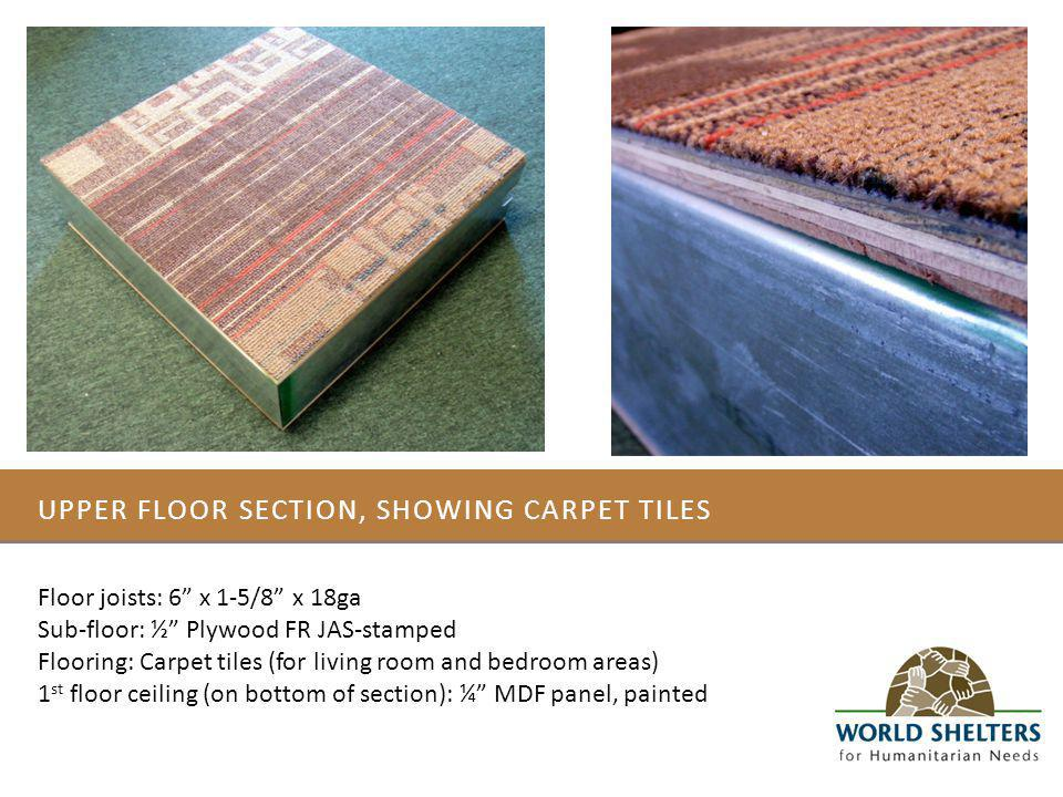 UPPER FLOOR SECTION, SHOWING CARPET TILES Floor joists: 6 x 1-5/8 x 18ga Sub-floor: ½ Plywood FR JAS-stamped Flooring: Carpet tiles (for living room and bedroom areas) 1 st floor ceiling (on bottom of section): ¼ MDF panel, painted