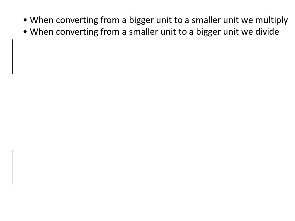When converting from a bigger unit to a smaller unit we multiply When converting from a smaller unit to a bigger unit we divide