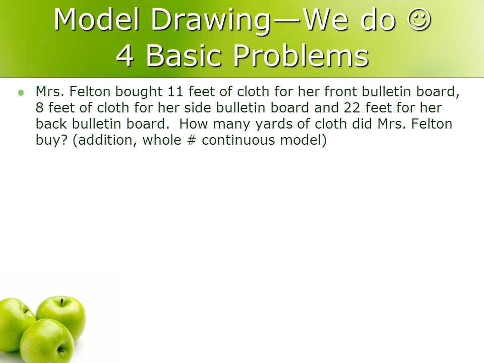 Model DrawingWe do 4 Basic Problems Mrs. Felton bought 11 feet of cloth for her front bulletin board, 8 feet of cloth for her side bulletin board and