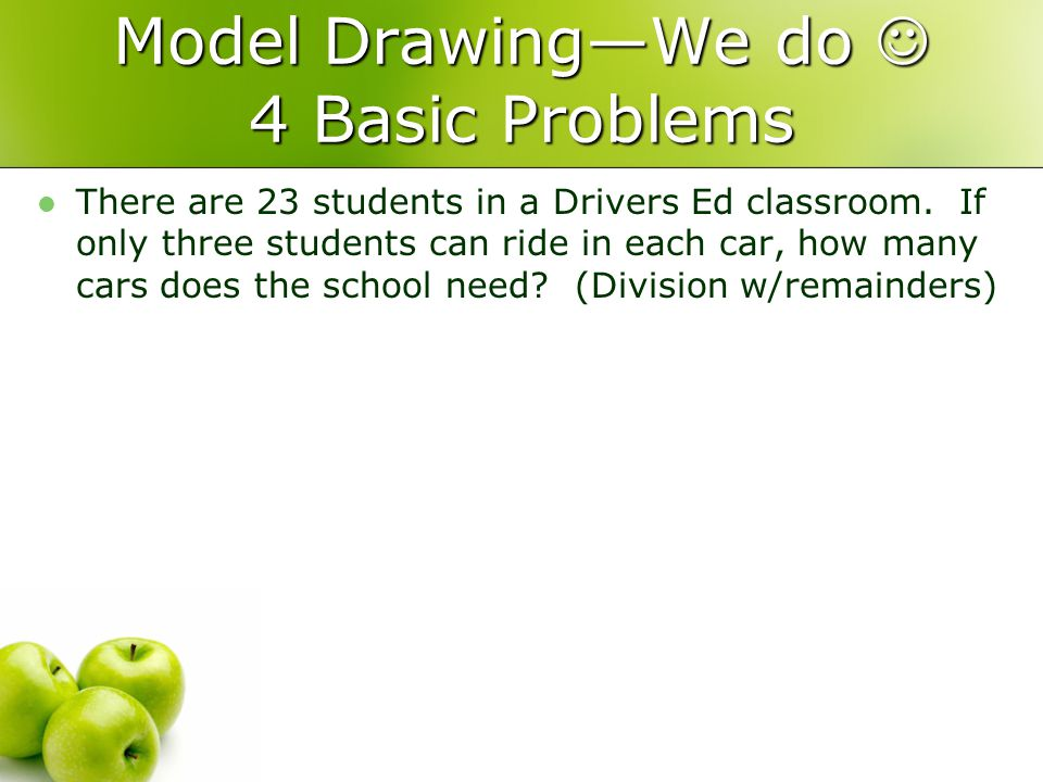 Model DrawingWe do 4 Basic Problems There are 23 students in a Drivers Ed classroom.