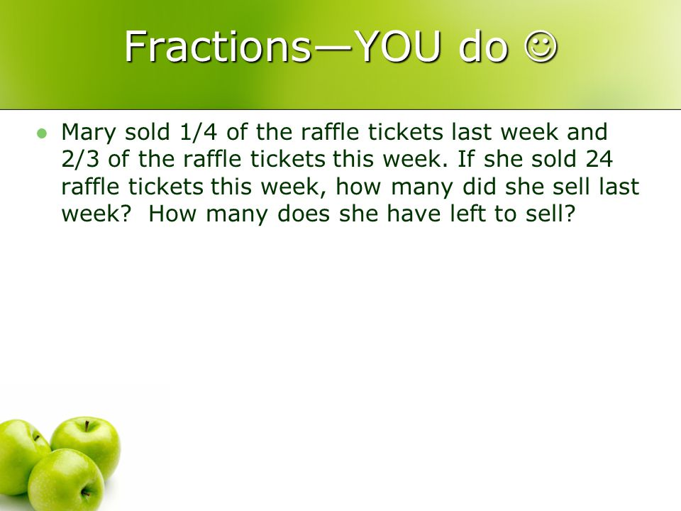 FractionsYOU do FractionsYOU do Mary sold 1/4 of the raffle tickets last week and 2/3 of the raffle tickets this week.