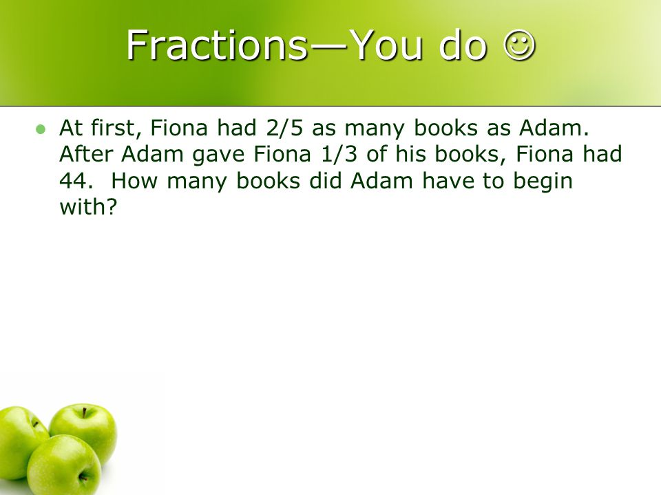 FractionsYou do FractionsYou do At first, Fiona had 2/5 as many books as Adam.