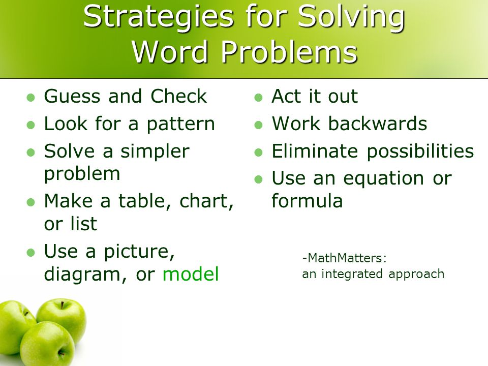 Strategies for Solving Word Problems Guess and Check Look for a pattern Solve a simpler problem Make a table, chart, or list Use a picture, diagram, or model Act it out Work backwards Eliminate possibilities Use an equation or formula -MathMatters: an integrated approach