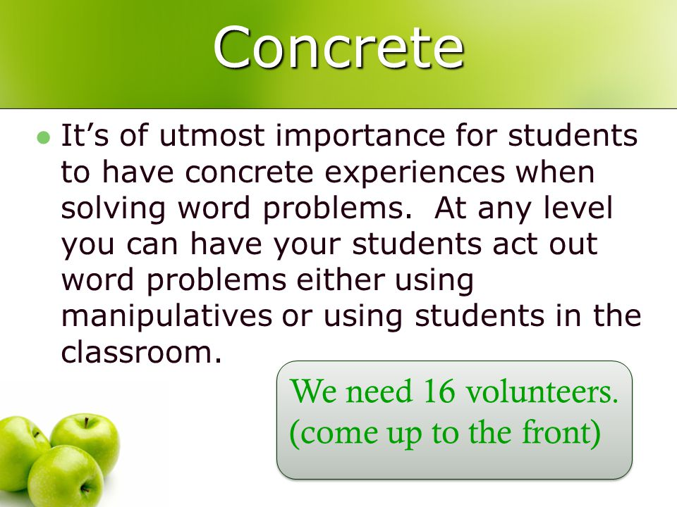 Concrete Its of utmost importance for students to have concrete experiences when solving word problems.