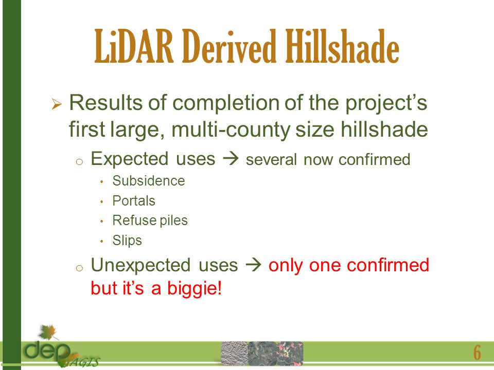 LiDAR Derived Hillshade Results of completion of the projects first large, multi-county size hillshade o Expected uses several now confirmed Subsidence Portals Refuse piles Slips o Unexpected uses only one confirmed but its a biggie.