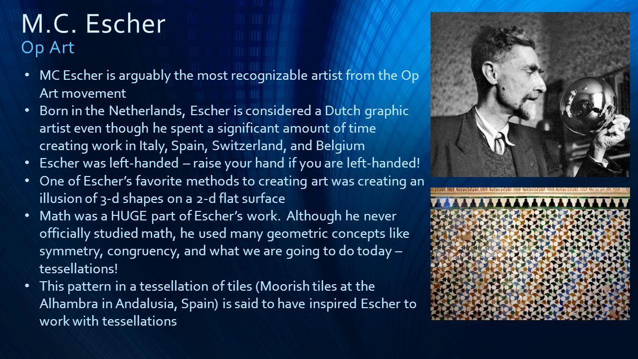 M.C. Escher Op Art MC Escher is arguably the most recognizable artist from the Op Art movement Born in the Netherlands, Escher is considered a Dutch g