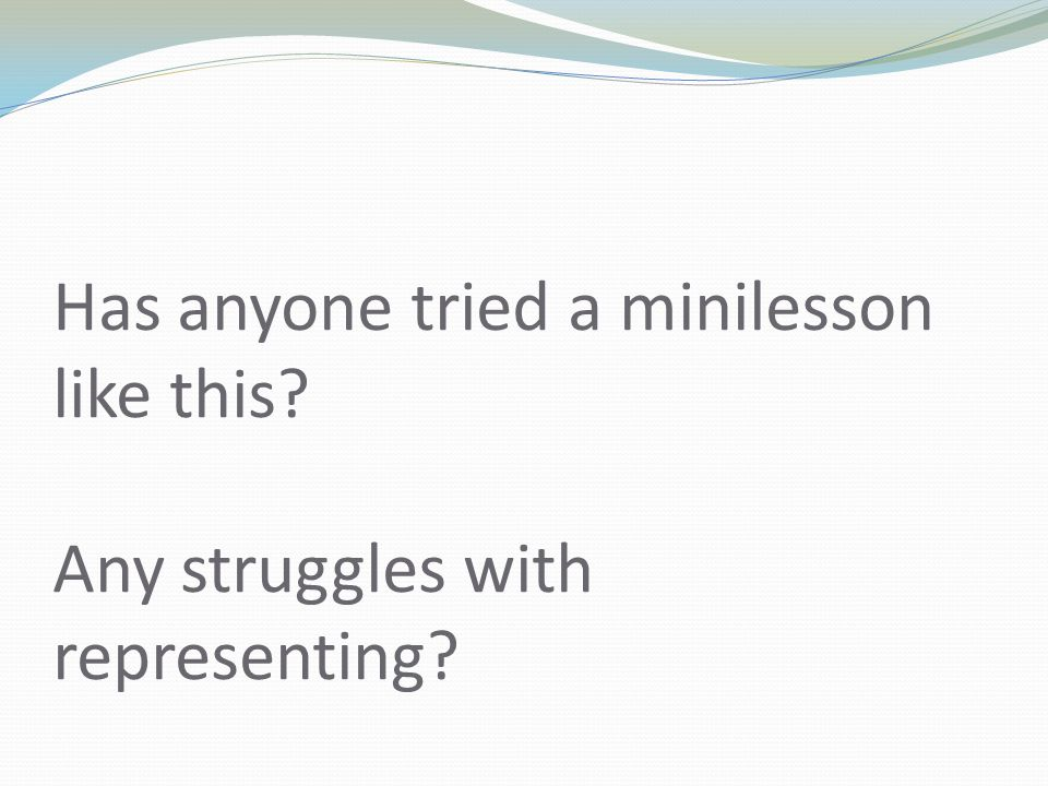 Has anyone tried a minilesson like this? Any struggles with representing?