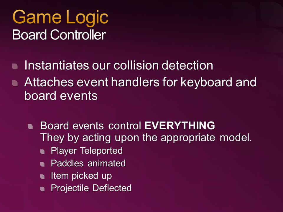 Instantiates our collision detection Attaches event handlers for keyboard and board events Board events control EVERYTHING They by acting upon the appropriate model.