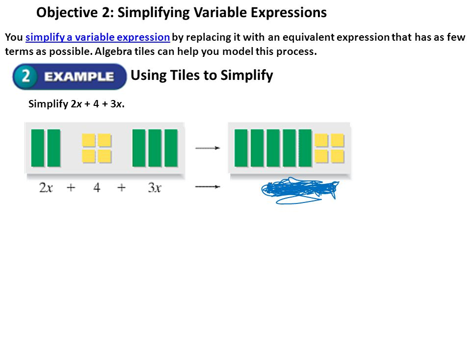 Objective 2: Simplifying Variable Expressions You simplify a variable expression by replacing it with an equivalent expression that has as few terms a