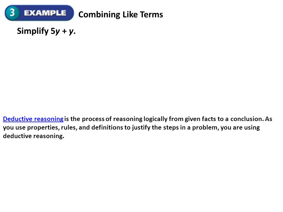 Combining Like Terms Simplify 5y + y. Deductive reasoningDeductive reasoning is the process of reasoning logically from given facts to a conclusion. A