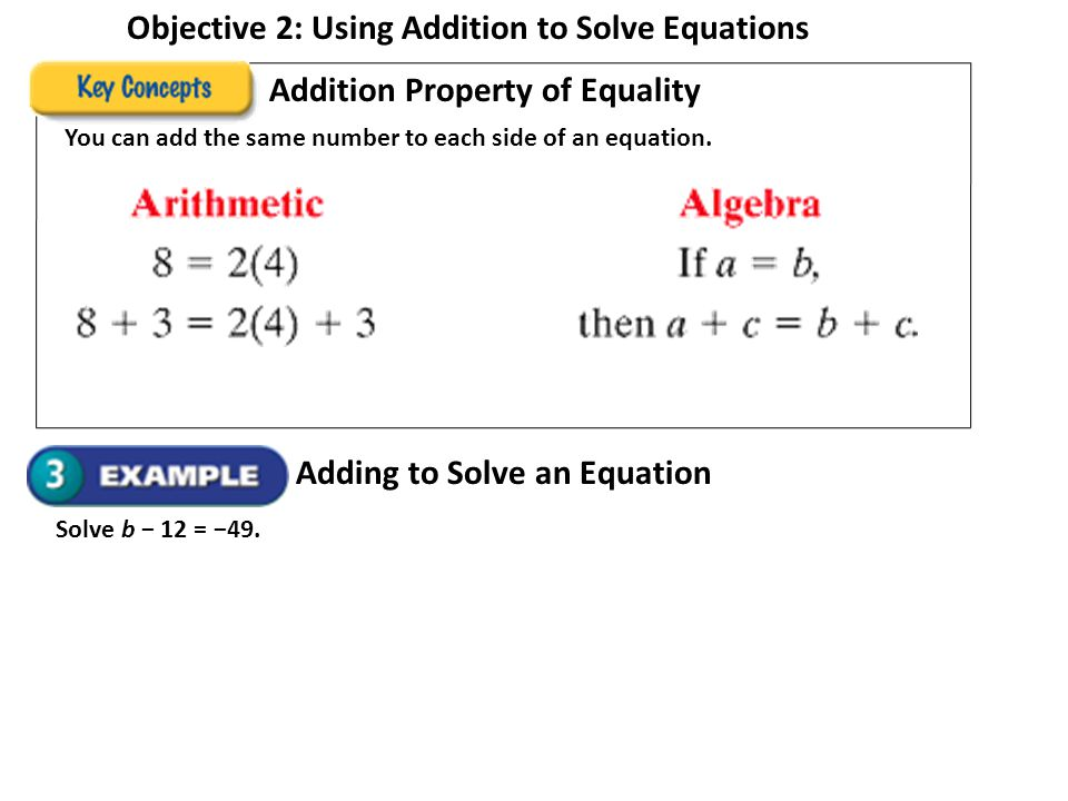 Objective 2: Using Addition to Solve Equations Addition Property of Equality You can add the same number to each side of an equation. Adding to Solve