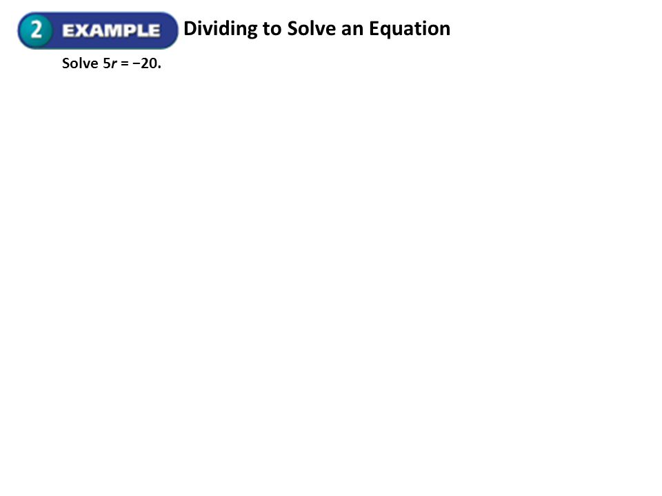 Dividing to Solve an Equation Solve 5r = 20.